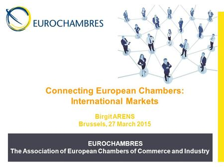 EUROCHAMBRES The Association of European Chambers of Commerce and Industry Connecting European Chambers: International Markets Birgit ARENS Brussels, 27.
