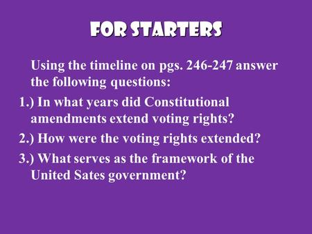 FOR STARTERS Using the timeline on pgs. 246-247 answer the following questions: 1.) In what years did Constitutional amendments extend voting rights? 2.)