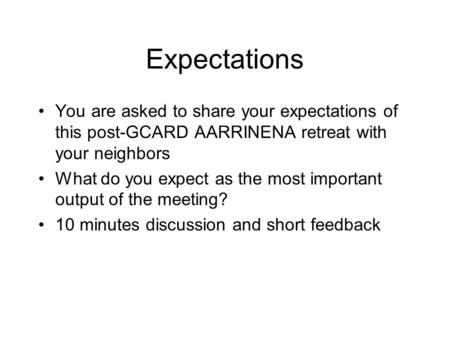 Expectations You are asked to share your expectations of this post-GCARD AARRINENA retreat with your neighbors What do you expect as the most important.