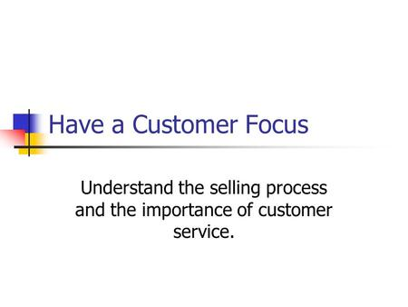 Have a Customer Focus Understand the selling process and the importance of customer service.