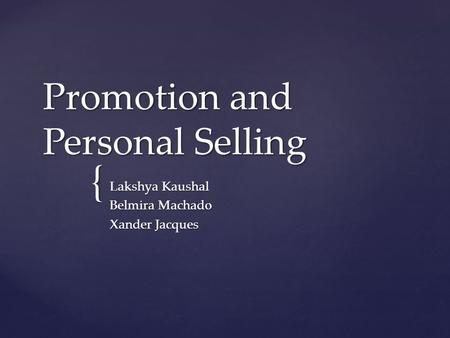 { Promotion and Personal Selling Lakshya Kaushal Belmira Machado Xander Jacques.