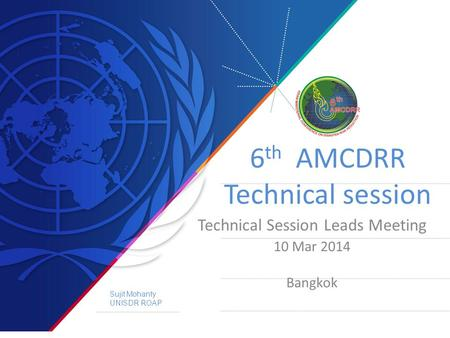 6 th AMCDRR Technical session Technical Session Leads Meeting 10 Mar 2014 Bangkok Sujit Mohanty UNISDR ROAP.