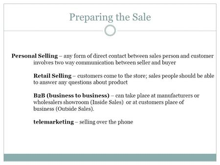 Preparing the Sale Personal Selling – any form of direct contact between sales person and customer involves two way communication between seller and buyer.