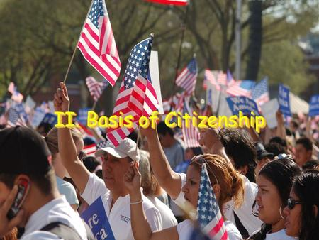 II. Basis of Citizenship. A. National Citizenship Founders let states decide who was a citizen Naturalization – Legal process by which a person is granted.