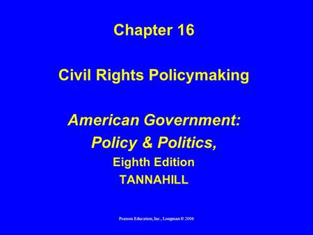 Pearson Education, Inc., Longman © 2006 Chapter 16 Civil Rights Policymaking American Government: Policy & Politics, Eighth Edition TANNAHILL.