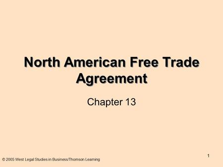 1 North American Free Trade Agreement Chapter 13 © 2005 West Legal Studies in Business/Thomson Learning.
