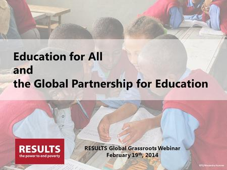Education for All and the Global Partnership for Education RESULTS Global Grassroots Webinar February 19 th, 2014 GPE/Alexandra Humme.