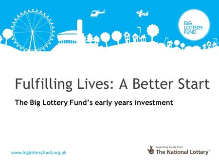 Fulfilling Lives: A Better Start The Big Lottery Fund's early years investment.