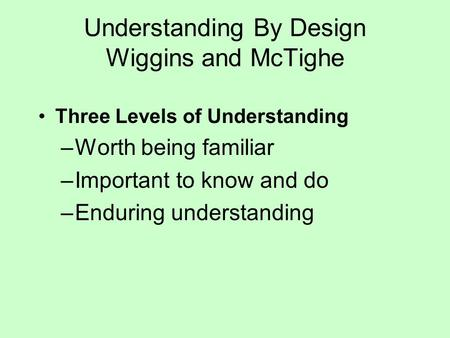 Understanding By Design Wiggins and McTighe Three Levels of Understanding –Worth being familiar –Important to know and do –Enduring understanding.