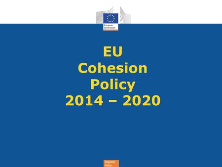 Regional Policy EU Cohesion Policy 2014 – 2020. Regional Policy Why change? Cohesion Policy has been changing already for a long time! ✦ EU has been changing: