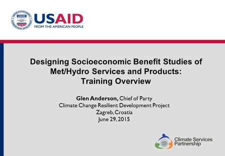 Designing Socioeconomic Benefit Studies of Met/Hydro Services and Products: Training Overview Glen Anderson, Chief of Party Climate Change Resilient Development.