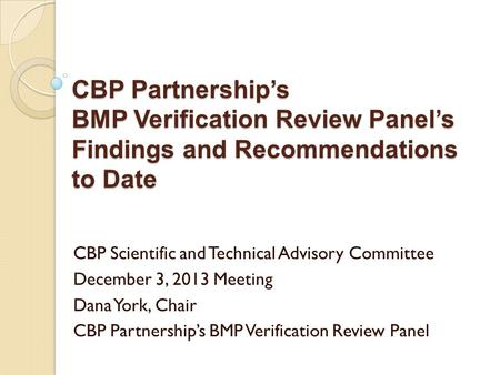 CBP Partnership's BMP Verification Review Panel's Findings and Recommendations to Date CBP Scientific and Technical Advisory Committee December 3, 2013.