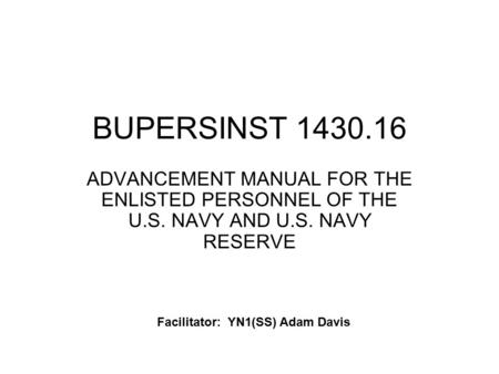 BUPERSINST 1430.16 ADVANCEMENT MANUAL FOR THE ENLISTED PERSONNEL OF THE U.S. NAVY AND U.S. NAVY RESERVE Facilitator: YN1(SS) Adam Davis.
