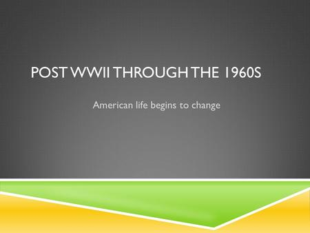 POST WWII THROUGH THE 1960S American life begins to change.