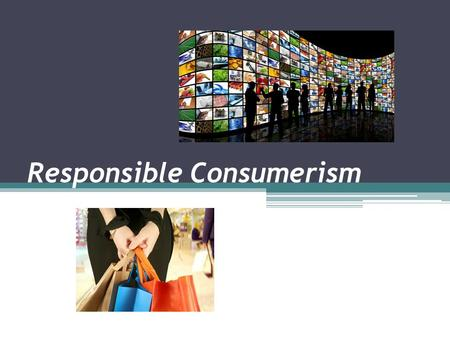 Responsible Consumerism. Influences on Personal Consumer Choices What are some of the factors that influence your personal consumer choices? Do you think.
