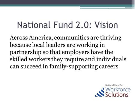National Fund 2.0: Vision Across America, communities are thriving because local leaders are working in partnership so that employers have the skilled.