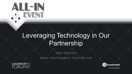 Leveraging Technology in Our Partnership Mark MacLeod Senior Vice-President, Client Services.