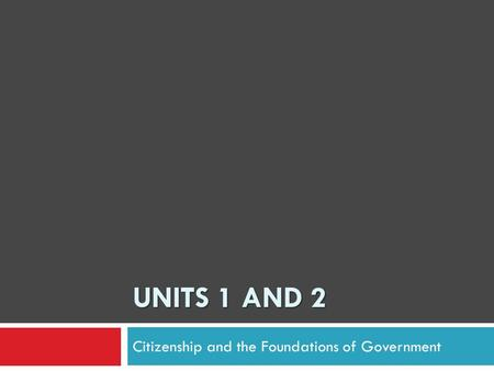 UNITS 1 AND 2 Citizenship and the Foundations of Government.