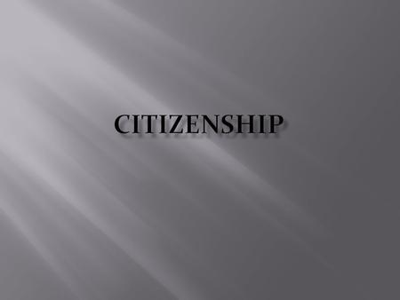  A citizen is a person with rights, duties and responsibilities under a government.