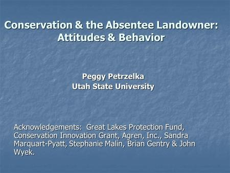 Conservation & the Absentee Landowner: Attitudes & Behavior Peggy Petrzelka Utah State University Acknowledgements: Great Lakes Protection Fund, Conservation.