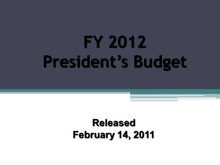FY 2012 President's Budget Released February 14, 2011.