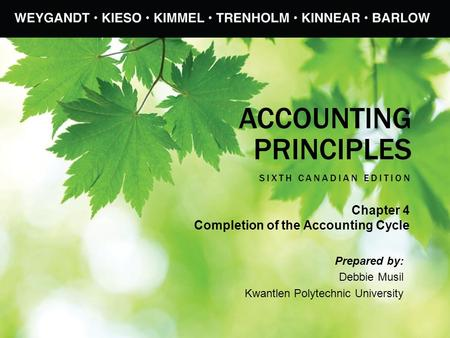 ACCOUNTING PRINCIPLES SIXTH CANADIAN EDITION Prepared by: Debbie Musil Kwantlen Polytechnic University Chapter 4 Completion of the Accounting Cycle.