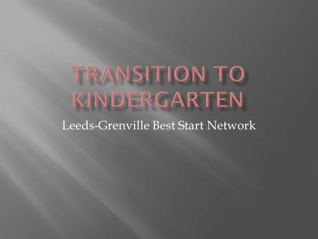 Leeds-Grenville Best Start Network. Transition to Kindergart en Regional Network The Learning Partnership Welcome to Kindergarten Special Needs Reference.