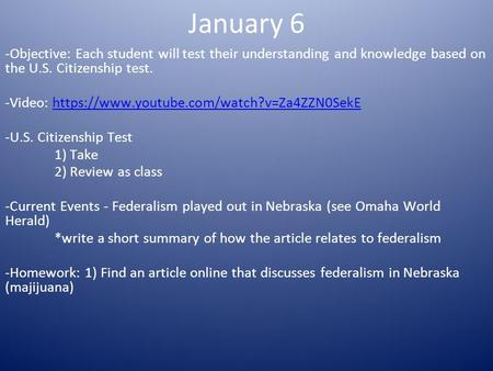 January 6 -Objective: Each student will test their understanding and knowledge based on the U.S. Citizenship test. -Video: https://www.youtube.com/watch?v=Za4ZZN0SekEhttps://www.youtube.com/watch?v=Za4ZZN0SekE.