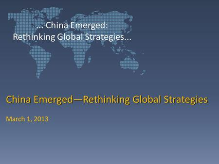 China Emerged—Rethinking Global Strategies March 1, 2013... China Emerged: Rethinking Global Strategies...