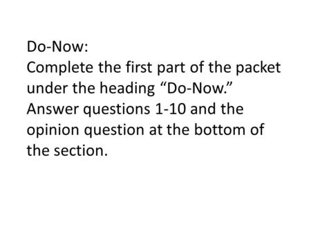 "Do-Now: Complete the first part of the packet under the heading ""Do-Now."" Answer questions 1-10 and the opinion question at the bottom of the section."