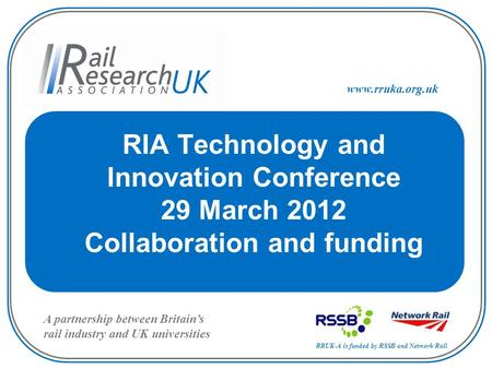 RRUK-A is funded by RSSB and Network Rail A partnership between Britain's rail industry and UK universities www.rruka.org.uk RIA Technology and Innovation.