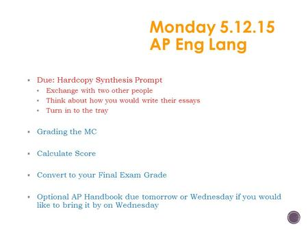 Monday 5.12.15 AP Eng Lang  Due: Hardcopy Synthesis Prompt  Exchange with two other people  Think about how you would write their essays  Turn in to.