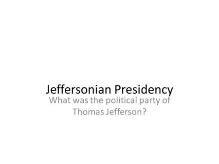 What was the political party of Thomas Jefferson? Jeffersonian Presidency.