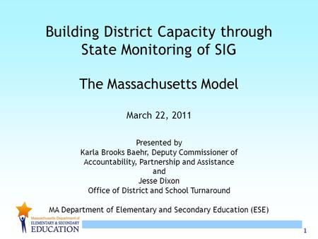 1 Building District Capacity through State Monitoring of SIG The Massachusetts Model March 22, 2011 Presented by Karla Brooks Baehr, Deputy Commissioner.