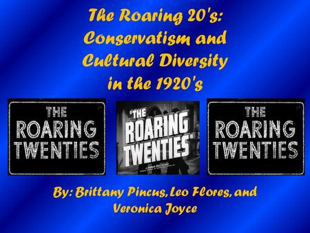 The Roaring 20's: Conservatism and Cultural Diversity in the 1920's By: Brittany Pincus, Leo Flores, and Veronica Joyce.