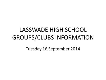 LASSWADE HIGH SCHOOL GROUPS/CLUBS INFORMATION Tuesday 16 September 2014.