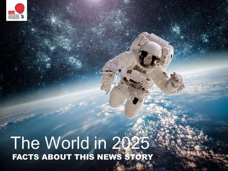"The World in 2025 FACTS ABOUT THIS NEWS STORY. This is an unusual ""news"" story, because it is about tomorrow's news, not today's. So it relies less on."