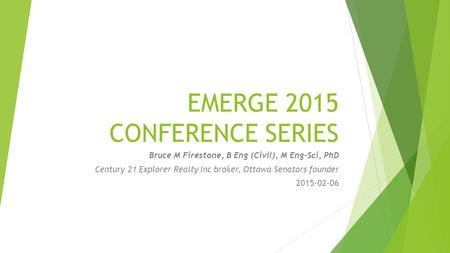 EMERGE 2015 CONFERENCE SERIES Bruce M Firestone, B Eng (Civil), M Eng-Sci, PhD Century 21 Explorer Realty Inc broker, Ottawa Senators founder 2015-02-06.
