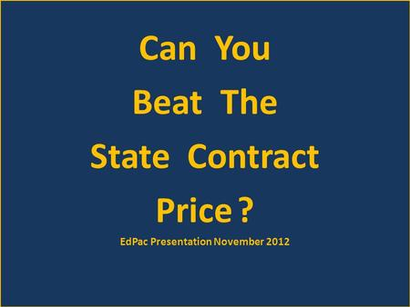 Can You Beat The State Contract Price ? EdPac Presentation November 2012.