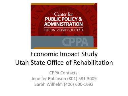 Economic Impact Study Utah State Office of Rehabilitation CPPA Contacts: Jennifer Robinson (801) 581-3009 Sarah Wilhelm (406) 600-1692.
