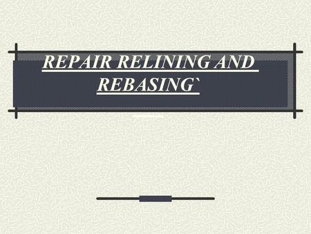 REPAIR RELINING AND REBASING`. Repair Causes of fracture Excessive pressure during cleaning. Accidents such as dropping the denture.