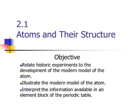 2.1 Atoms and Their Structure Objective Relate historic experiments to the development of the modern model of the atom. Illustrate the modern model of.