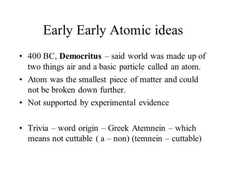 Early Early Atomic ideas 400 BC, Democritus – said world was made up of two things air and a basic particle called an atom. Atom was the smallest piece.