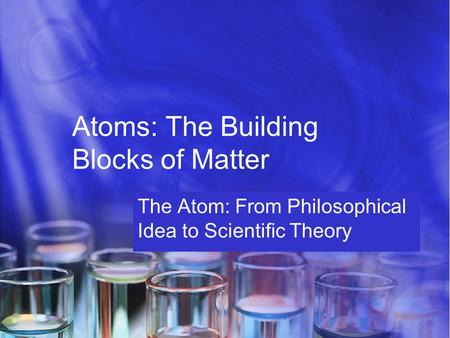 Atoms: The Building Blocks of Matter The Atom: From Philosophical Idea to Scientific Theory.