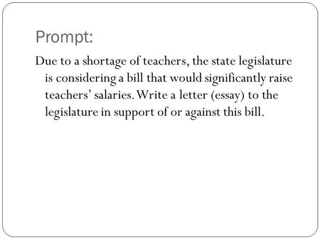 Prompt: Due to a shortage of teachers, the state legislature is considering a bill that would significantly raise teachers' salaries. Write a letter (essay)
