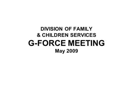 DIVISION OF FAMILY & CHILDREN SERVICES G-FORCE MEETING May 2009.