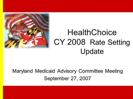 HealthChoice CY 2008 Rate Setting Update Maryland Medicaid Advisory Committee Meeting September 27, 2007.