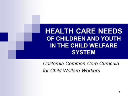 1 HEALTH CARE NEEDS OF CHILDREN AND YOUTH IN THE CHILD WELFARE SYSTEM California Common Core Curricula for Child Welfare Workers.