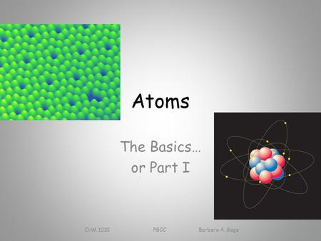 Atoms The Basics… or Part I CHM 1010 PGCC Barbara A. Gage.