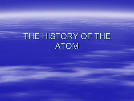 THE HISTORY OF THE ATOM. Greek Philosophers (400 B.C.)  Aristotle- believed the everything was made of the 4 elements (air, fire, water, and land). Each.
